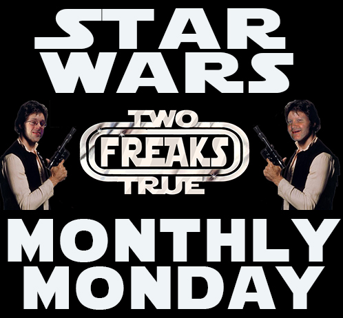 Two True Freaks Presents: Star Wars Monthly Monday